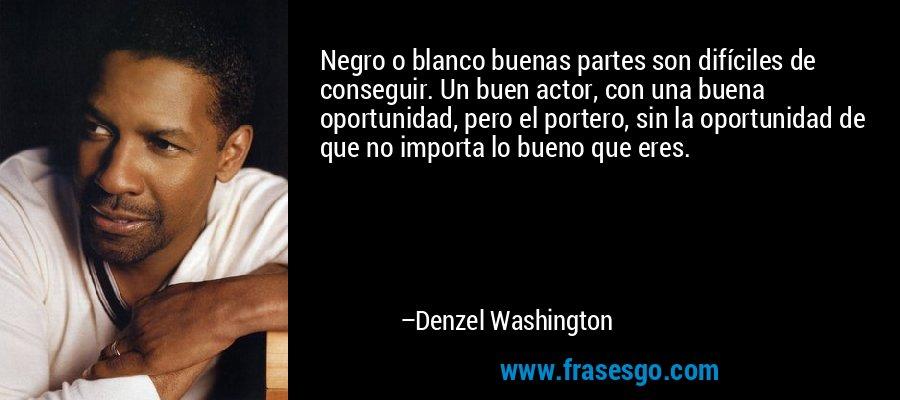 Negro o blanco buenas partes son difíciles de conseguir. Un buen actor, con una buena oportunidad, pero el portero, sin la oportunidad de que no importa lo bueno que eres. – Denzel Washington