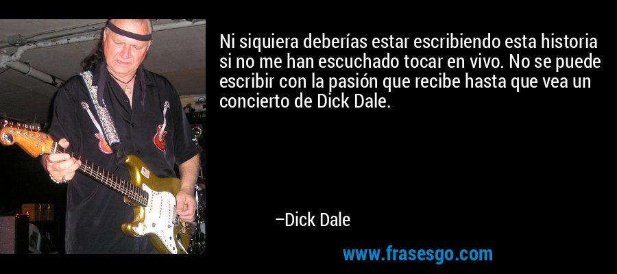 Ni siquiera deberías estar escribiendo esta historia si no me han escuchado tocar en vivo. No se puede escribir con la pasión que recibe hasta que vea un concierto de Dick Dale. – Dick Dale