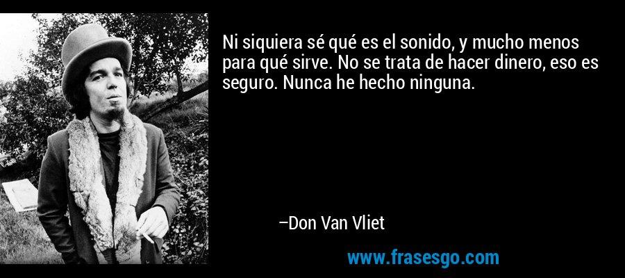 Ni siquiera sé qué es el sonido, y mucho menos para qué sirve. No se trata de hacer dinero, eso es seguro. Nunca he hecho ninguna. – Don Van Vliet