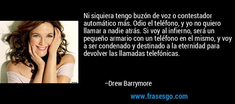 Ni siquiera tengo buzón de voz o contestador automático más. Odio el teléfono, y yo no quiero llamar a nadie atrás. Si voy al infierno, será un pequeño armario con un teléfono en el mismo, y voy a ser condenado y destinado a la eternidad para devolver las llamadas telefónicas. – Drew Barrymore