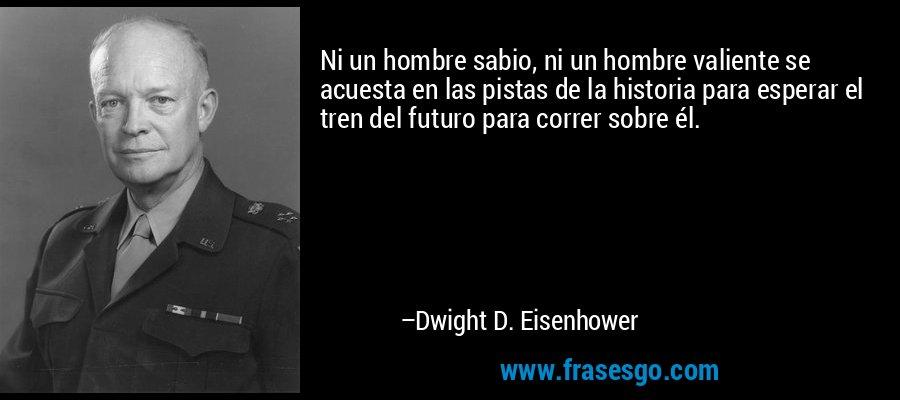 Ni un hombre sabio, ni un hombre valiente se acuesta en las pistas de la historia para esperar el tren del futuro para correr sobre él. – Dwight D. Eisenhower