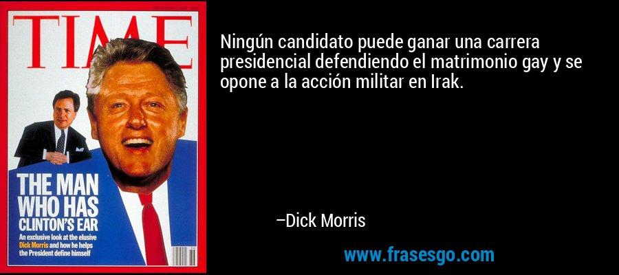Ningún candidato puede ganar una carrera presidencial defendiendo el matrimonio gay y se opone a la acción militar en Irak. – Dick Morris