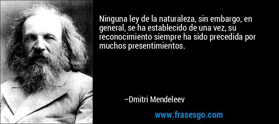 Ninguna ley de la naturaleza, sin embargo, en general, se ha establecido de una vez, su reconocimiento siempre ha sido precedida por muchos presentimientos. – Dmitri Mendeleev