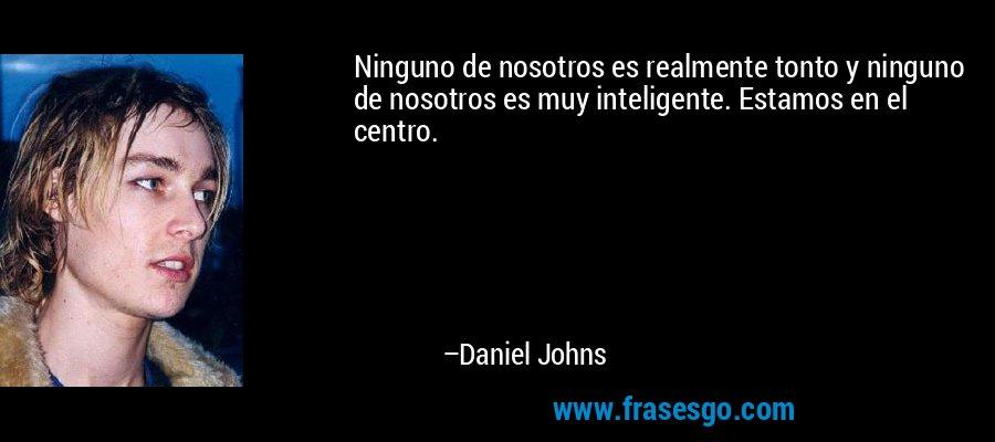 Ninguno de nosotros es realmente tonto y ninguno de nosotros es muy inteligente. Estamos en el centro. – Daniel Johns
