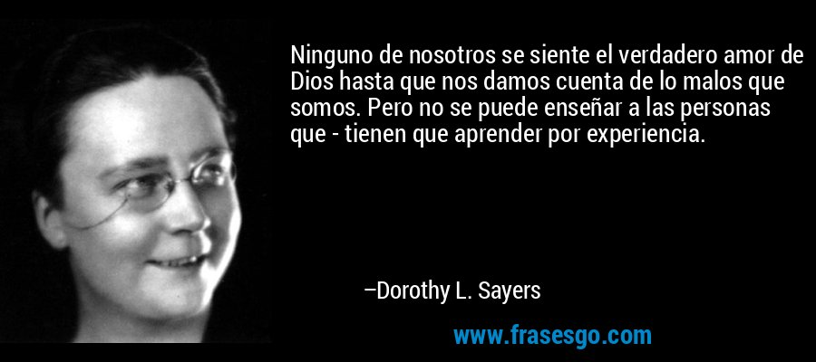 Ninguno de nosotros se siente el verdadero amor de Dios hasta que nos damos cuenta de lo malos que somos. Pero no se puede enseñar a las personas que - tienen que aprender por experiencia. – Dorothy L. Sayers