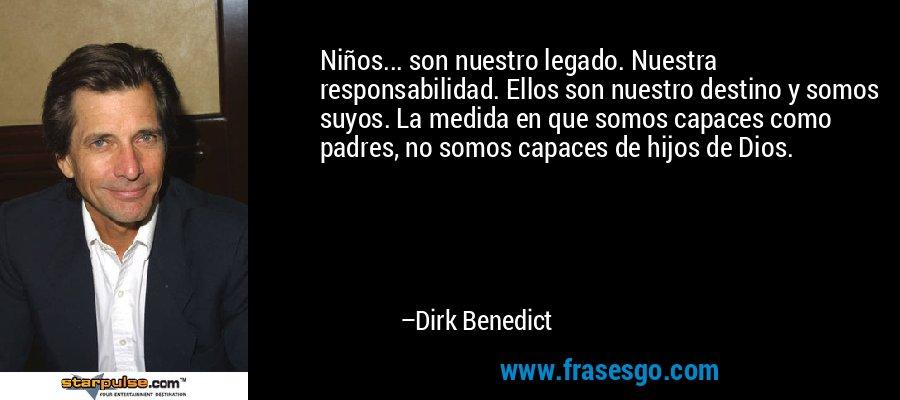 Niños... son nuestro legado. Nuestra responsabilidad. Ellos son nuestro destino y somos suyos. La medida en que somos capaces como padres, no somos capaces de hijos de Dios. – Dirk Benedict