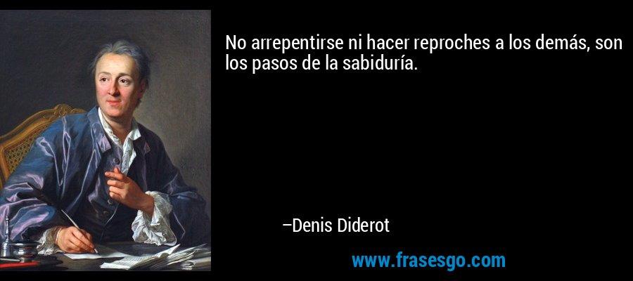 No arrepentirse ni hacer reproches a los demás, son los pasos de la sabiduría. – Denis Diderot