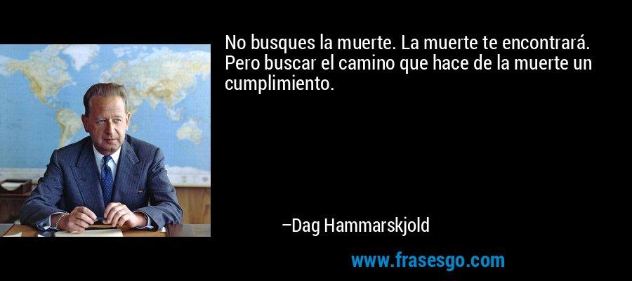 No busques la muerte. La muerte te encontrará. Pero buscar el camino que hace de la muerte un cumplimiento. – Dag Hammarskjold