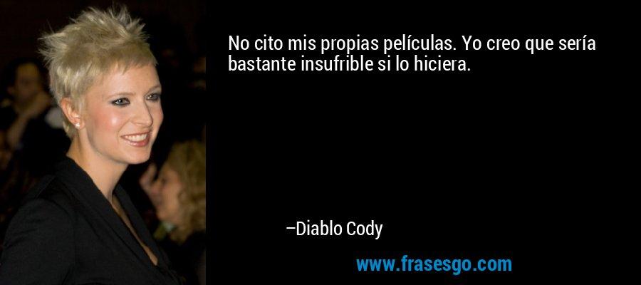 No cito mis propias películas. Yo creo que sería bastante insufrible si lo hiciera. – Diablo Cody