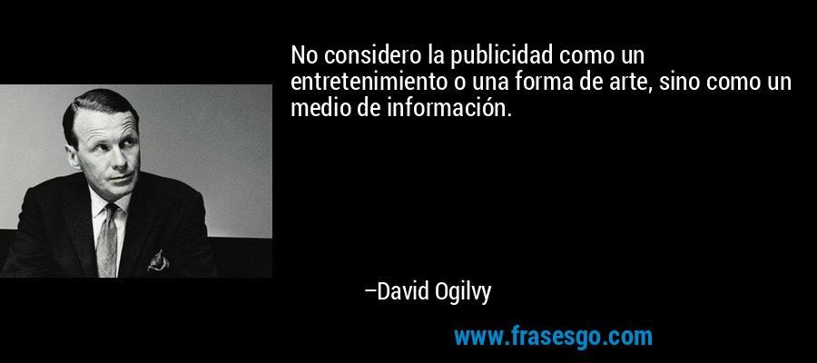 No considero la publicidad como un entretenimiento o una forma de arte, sino como un medio de información. – David Ogilvy