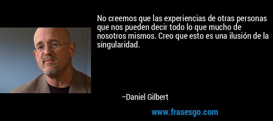 No creemos que las experiencias de otras personas que nos pueden decir todo lo que mucho de nosotros mismos. Creo que esto es una ilusión de la singularidad. – Daniel Gilbert