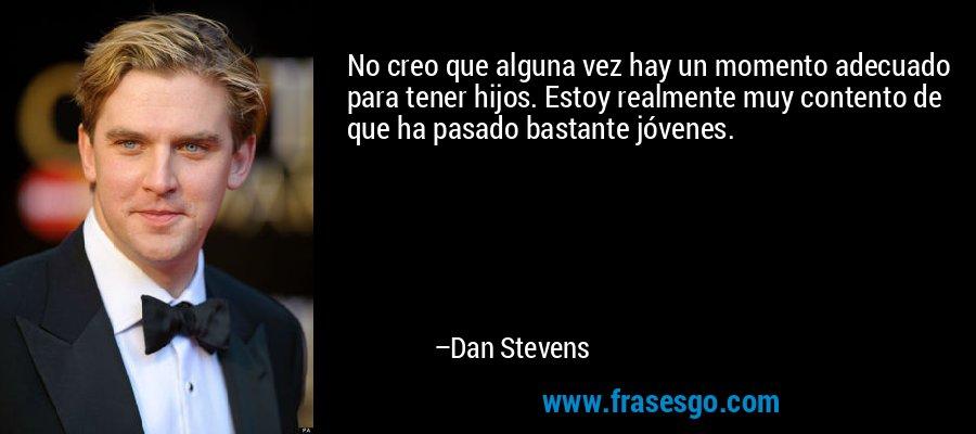 No creo que alguna vez hay un momento adecuado para tener hijos. Estoy realmente muy contento de que ha pasado bastante jóvenes. – Dan Stevens