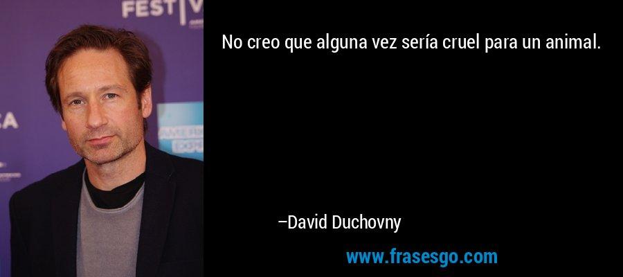 No creo que alguna vez sería cruel para un animal. – David Duchovny