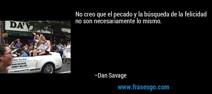 No creo que el pecado y la búsqueda de la felicidad no son necesariamente lo mismo. – Dan Savage