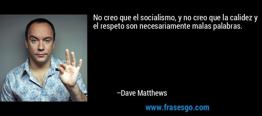 No creo que el socialismo, y no creo que la calidez y el respeto son necesariamente malas palabras. – Dave Matthews