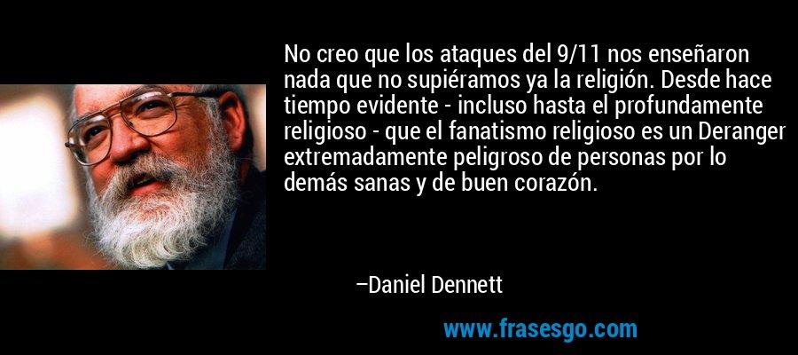 No creo que los ataques del 9/11 nos enseñaron nada que no supiéramos ya la religión. Desde hace tiempo evidente - incluso hasta el profundamente religioso - que el fanatismo religioso es un Deranger extremadamente peligroso de personas por lo demás sanas y de buen corazón. – Daniel Dennett