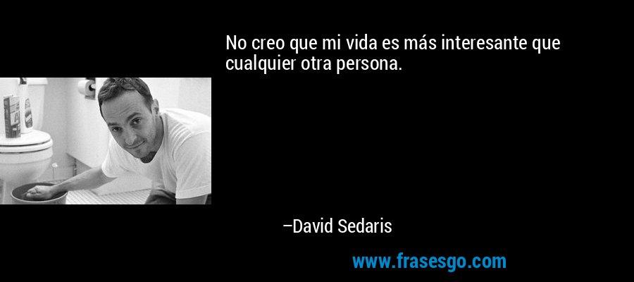 No creo que mi vida es más interesante que cualquier otra persona. – David Sedaris
