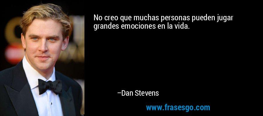 No creo que muchas personas pueden jugar grandes emociones en la vida. – Dan Stevens
