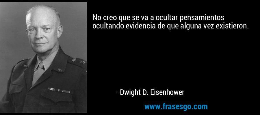 No creo que se va a ocultar pensamientos ocultando evidencia de que alguna vez existieron. – Dwight D. Eisenhower