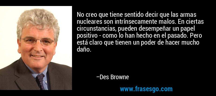 No creo que tiene sentido decir que las armas nucleares son intrínsecamente malos. En ciertas circunstancias, pueden desempeñar un papel positivo - como lo han hecho en el pasado. Pero está claro que tienen un poder de hacer mucho daño. – Des Browne