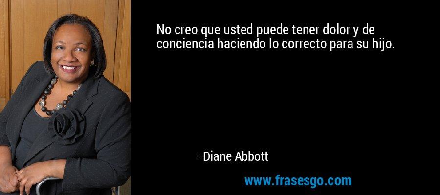 No creo que usted puede tener dolor y de conciencia haciendo lo correcto para su hijo. – Diane Abbott