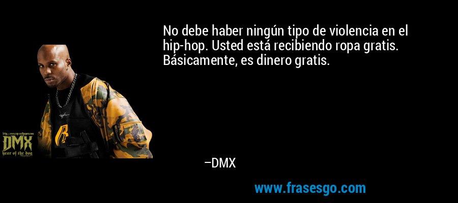 No debe haber ningún tipo de violencia en el hip-hop. Usted está recibiendo ropa gratis. Básicamente, es dinero gratis. – DMX