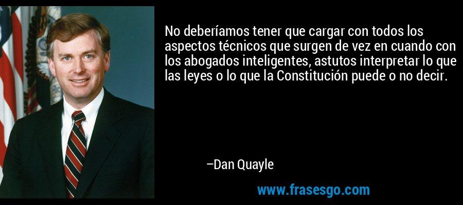 No deberíamos tener que cargar con todos los aspectos técnicos que surgen de vez en cuando con los abogados inteligentes, astutos interpretar lo que las leyes o lo que la Constitución puede o no decir. – Dan Quayle