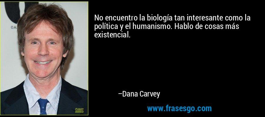 No encuentro la biología tan interesante como la política y el humanismo. Hablo de cosas más existencial. – Dana Carvey