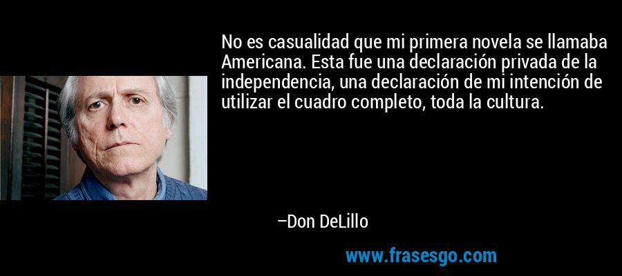 No es casualidad que mi primera novela se llamaba Americana. Esta fue una declaración privada de la independencia, una declaración de mi intención de utilizar el cuadro completo, toda la cultura. – Don DeLillo