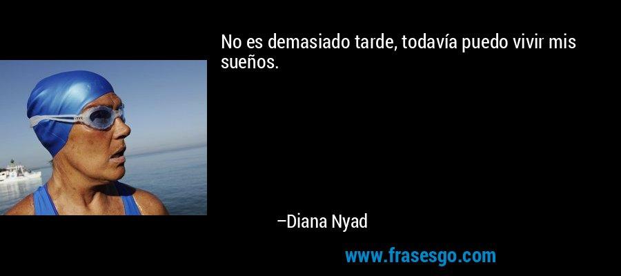 No es demasiado tarde, todavía puedo vivir mis sueños. – Diana Nyad