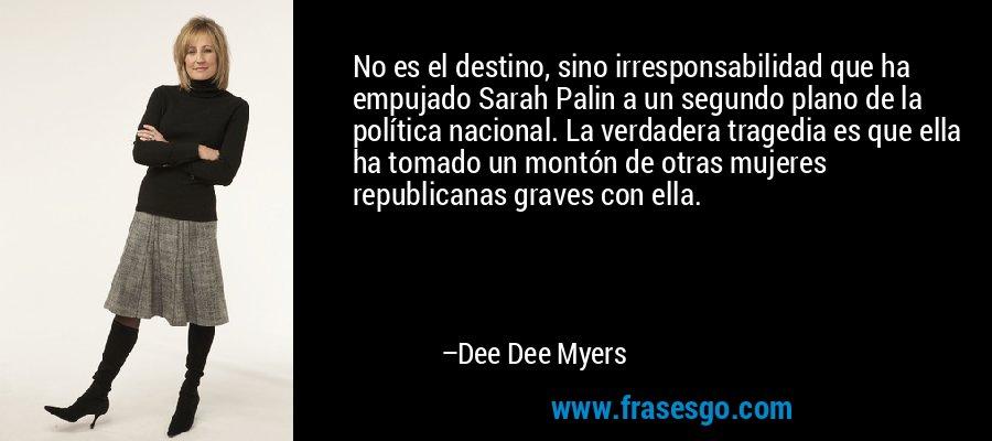 No es el destino, sino irresponsabilidad que ha empujado Sarah Palin a un segundo plano de la política nacional. La verdadera tragedia es que ella ha tomado un montón de otras mujeres republicanas graves con ella. – Dee Dee Myers