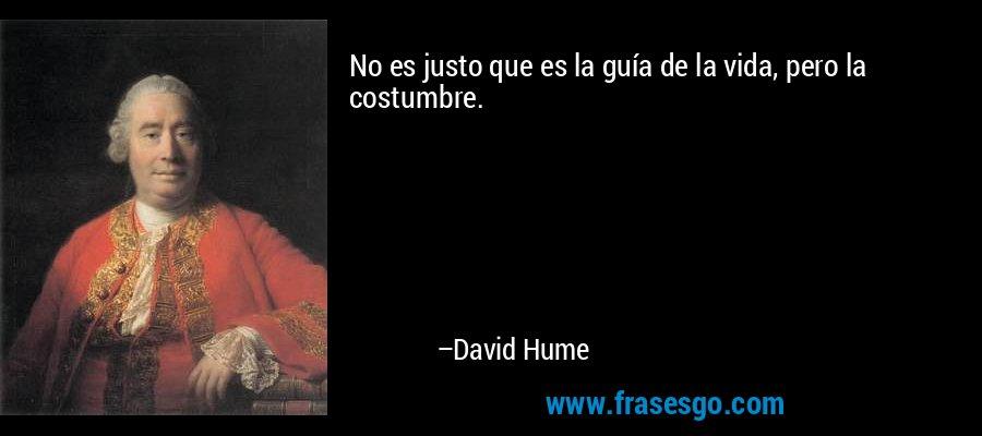 No es justo que es la guía de la vida, pero la costumbre. – David Hume