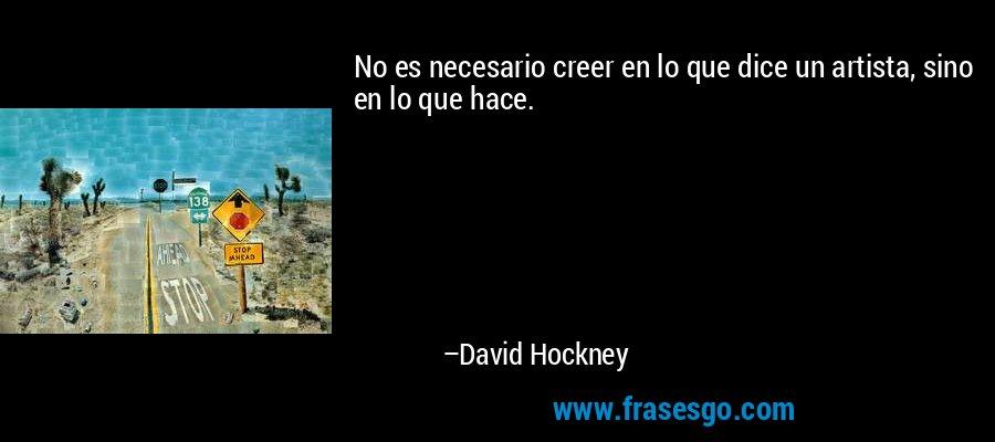 No es necesario creer en lo que dice un artista, sino en lo que hace. – David Hockney
