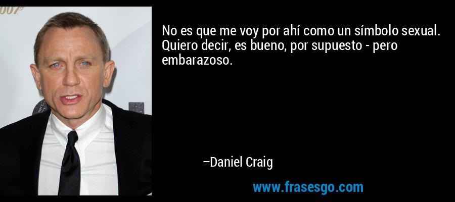 No es que me voy por ahí como un símbolo sexual. Quiero decir, es bueno, por supuesto - pero embarazoso. – Daniel Craig