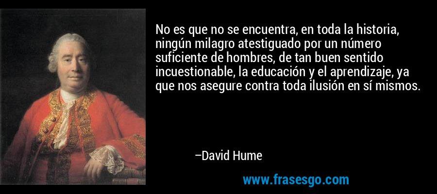 No es que no se encuentra, en toda la historia, ningún milagro atestiguado por un número suficiente de hombres, de tan buen sentido incuestionable, la educación y el aprendizaje, ya que nos asegure contra toda ilusión en sí mismos. – David Hume