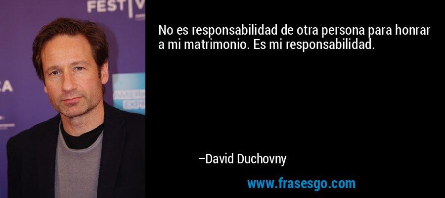 No es responsabilidad de otra persona para honrar a mi matrimonio. Es mi responsabilidad. – David Duchovny
