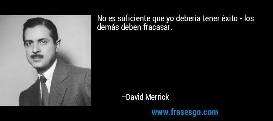 No es suficiente que yo debería tener éxito - los demás deben fracasar. – David Merrick
