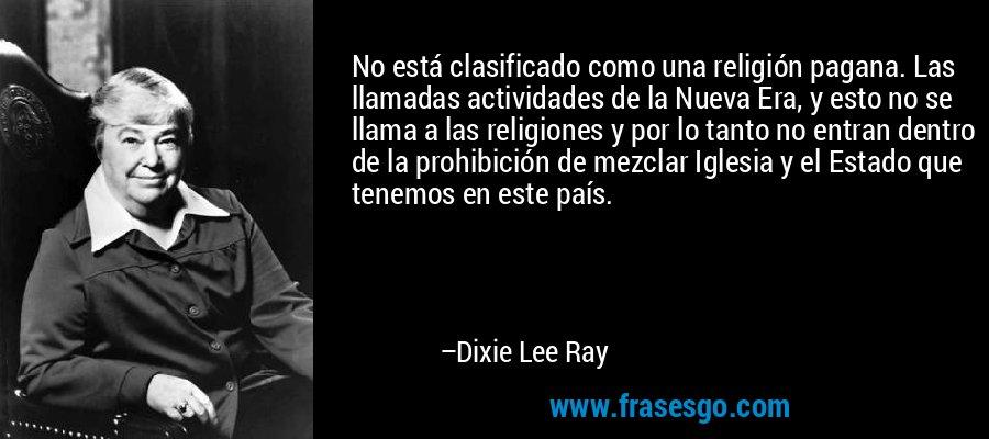 No está clasificado como una religión pagana. Las llamadas actividades de la Nueva Era, y esto no se llama a las religiones y por lo tanto no entran dentro de la prohibición de mezclar Iglesia y el Estado que tenemos en este país. – Dixie Lee Ray
