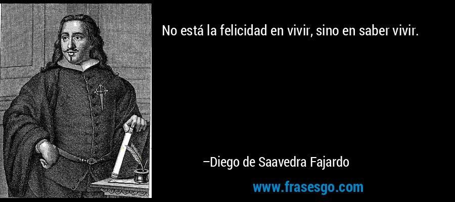 No está la felicidad en vivir, sino en saber vivir. – Diego de Saavedra Fajardo
