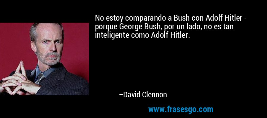 No estoy comparando a Bush con Adolf Hitler - porque George Bush, por un lado, no es tan inteligente como Adolf Hitler. – David Clennon