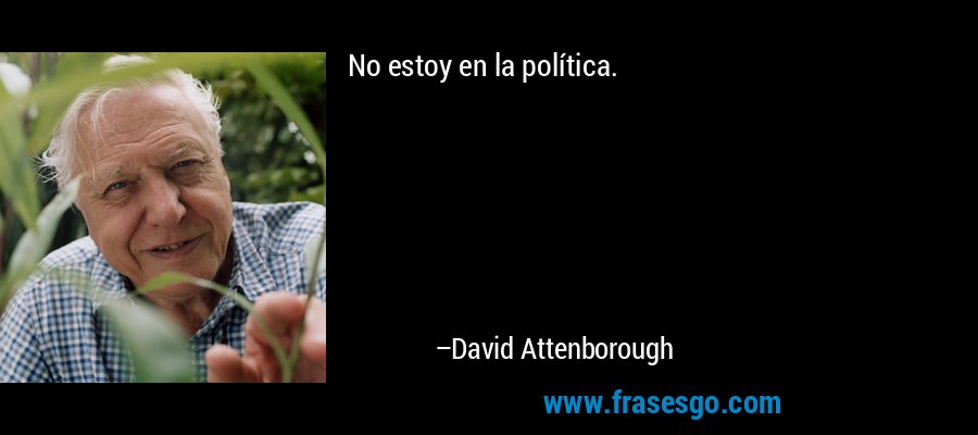 No estoy en la política. – David Attenborough
