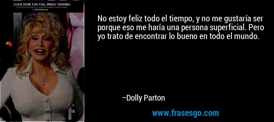 No estoy feliz todo el tiempo, y no me gustaría ser porque eso me haría una persona superficial. Pero yo trato de encontrar lo bueno en todo el mundo. – Dolly Parton