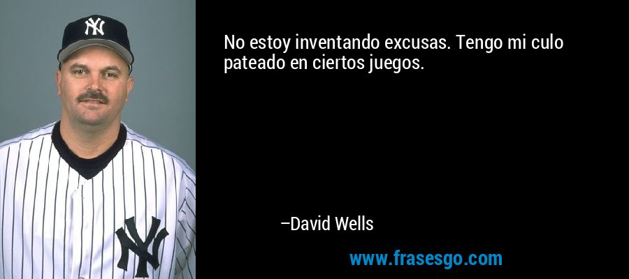 No estoy inventando excusas. Tengo mi culo pateado en ciertos juegos. – David Wells