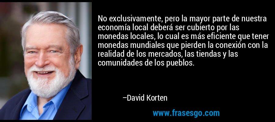 No exclusivamente, pero la mayor parte de nuestra economía local deberá ser cubierto por las monedas locales, lo cual es más eficiente que tener monedas mundiales que pierden la conexión con la realidad de los mercados, las tiendas y las comunidades de los pueblos. – David Korten