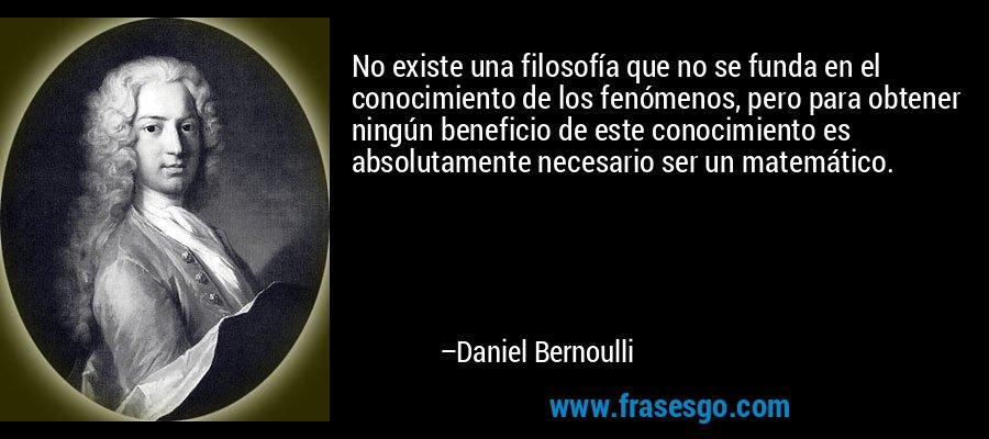 No existe una filosofía que no se funda en el conocimiento de los fenómenos, pero para obtener ningún beneficio de este conocimiento es absolutamente necesario ser un matemático. – Daniel Bernoulli