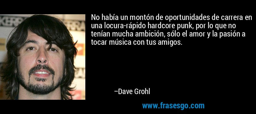 No había un montón de oportunidades de carrera en una locura-rápido hardcore punk, por lo que no tenían mucha ambición, sólo el amor y la pasión a tocar música con tus amigos. – Dave Grohl