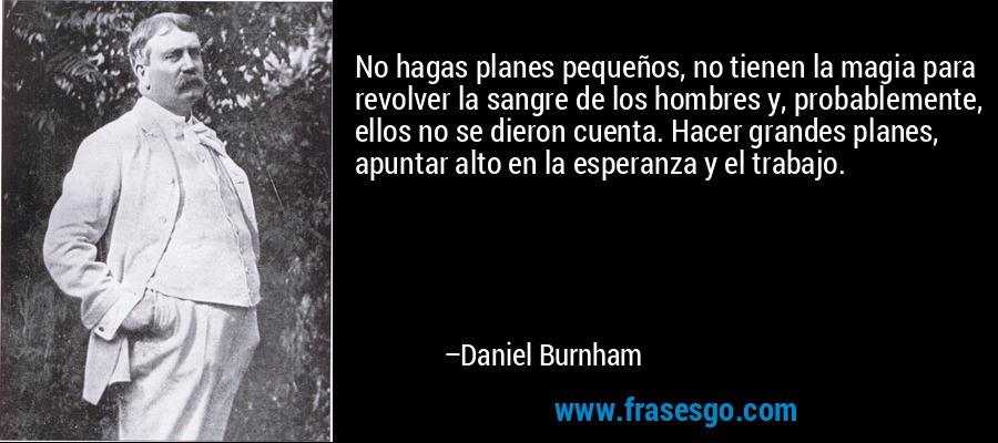 No hagas planes pequeños, no tienen la magia para revolver la sangre de los hombres y, probablemente, ellos no se dieron cuenta. Hacer grandes planes, apuntar alto en la esperanza y el trabajo. – Daniel Burnham
