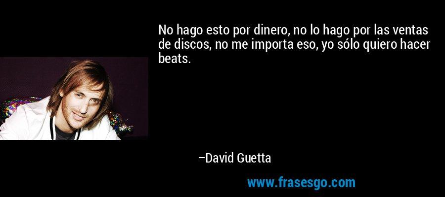 No hago esto por dinero, no lo hago por las ventas de discos, no me importa eso, yo sólo quiero hacer beats. – David Guetta