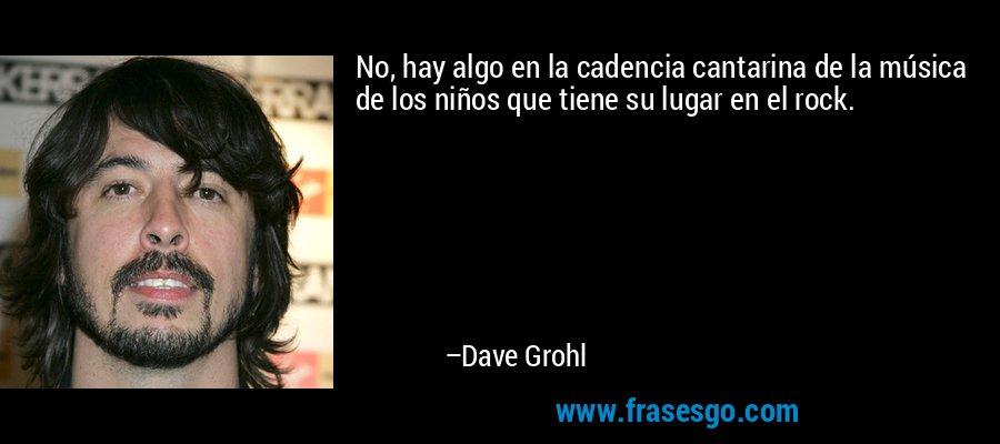 No, hay algo en la cadencia cantarina de la música de los niños que tiene su lugar en el rock. – Dave Grohl