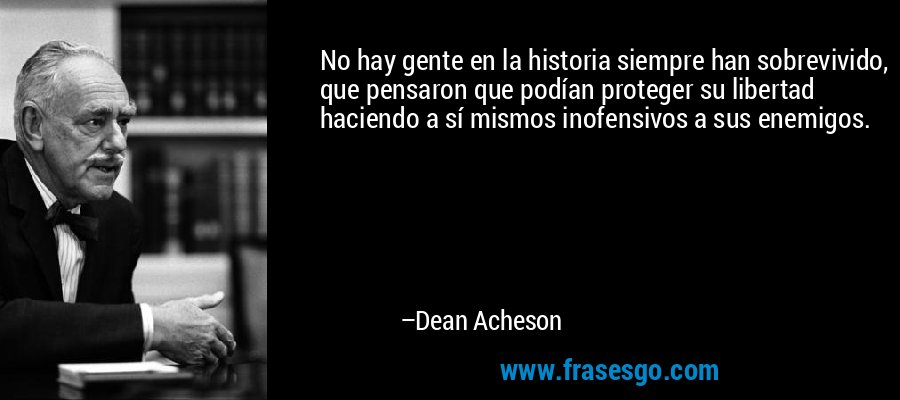 No hay gente en la historia siempre han sobrevivido, que pensaron que podían proteger su libertad haciendo a sí mismos inofensivos a sus enemigos. – Dean Acheson